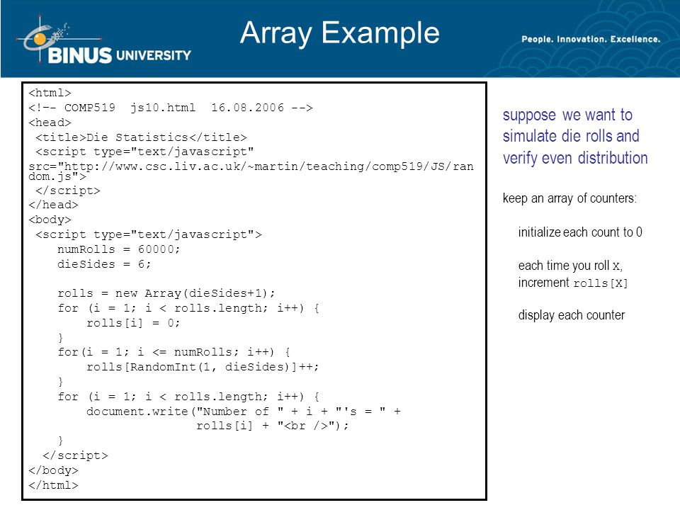 Array Example Die Statistics <script type= text/javascript src= http://www.csc.liv.ac.uk/~martin/teaching/comp519/JS/ran dom.js > numRolls = 60000; dieSides = 6; rolls = new Array(dieSides+1); for (i = 1; i < rolls.length; i++) { rolls[i] = 0; } for(i = 1; i <= numRolls; i++) { rolls[RandomInt(1, dieSides)]++; } for (i = 1; i < rolls.length; i++) { document.write( Number of + i + s = + rolls[i] + ); } suppose we want to simulate die rolls and verify even distribution keep an array of counters: initialize each count to 0 each time you roll X, increment rolls[X] display each counter