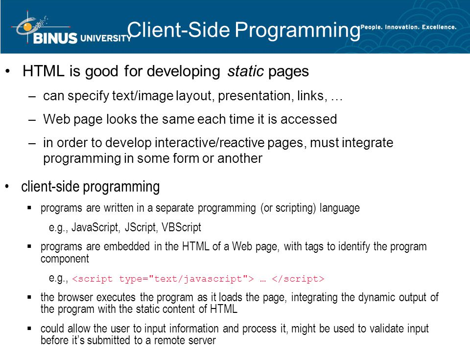 Client-Side Programming HTML is good for developing static pages –can specify text/image layout, presentation, links, … –Web page looks the same each time it is accessed –in order to develop interactive/reactive pages, must integrate programming in some form or another client-side programming  programs are written in a separate programming (or scripting) language e.g., JavaScript, JScript, VBScript  programs are embedded in the HTML of a Web page, with tags to identify the program component e.g., …  the browser executes the program as it loads the page, integrating the dynamic output of the program with the static content of HTML  could allow the user to input information and process it, might be used to validate input before it's submitted to a remote server