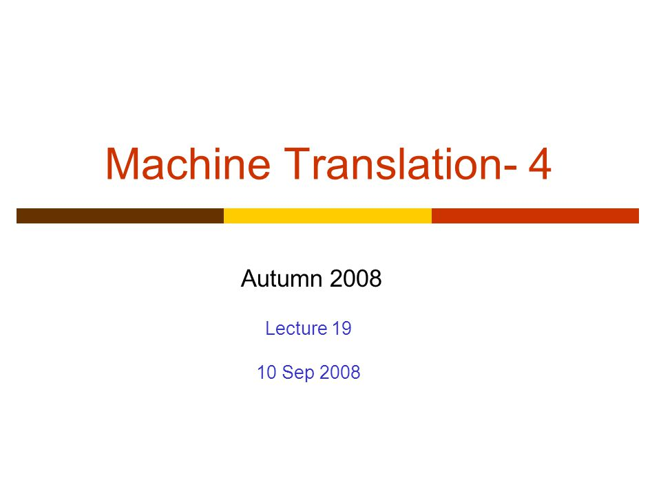 Machine Translation- 4 Autumn 2008 Lecture 19 10 Sep 2008