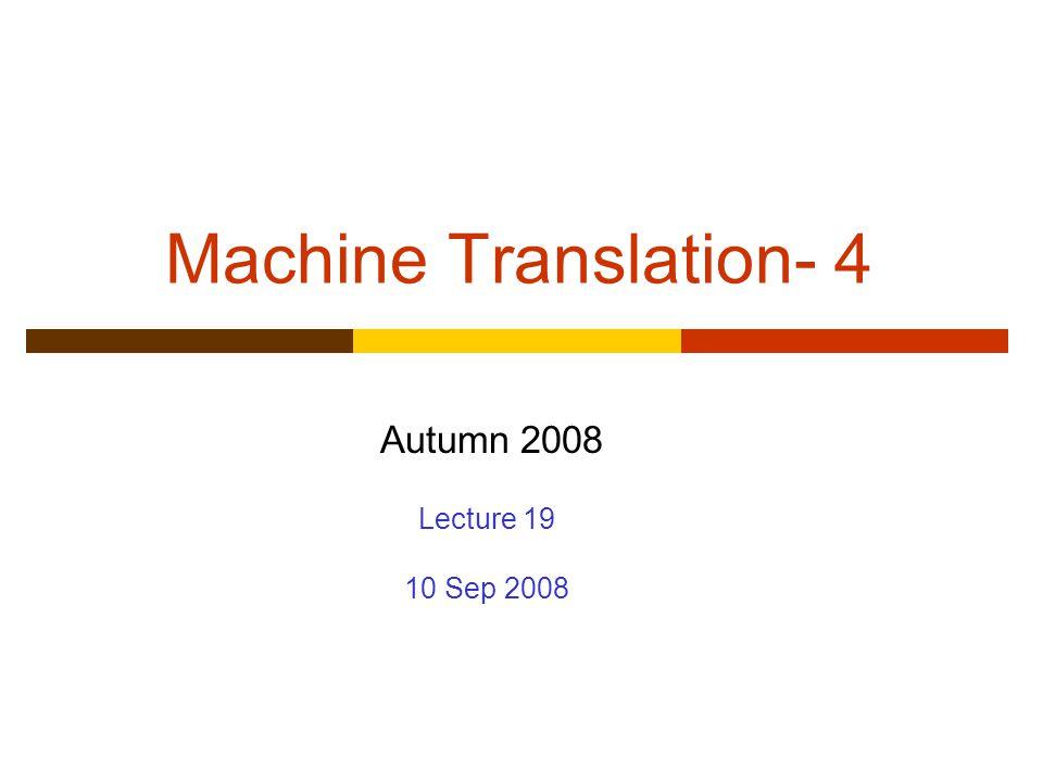Machine Translation- 4 Autumn 2008 Lecture 19 10 Sep 2008