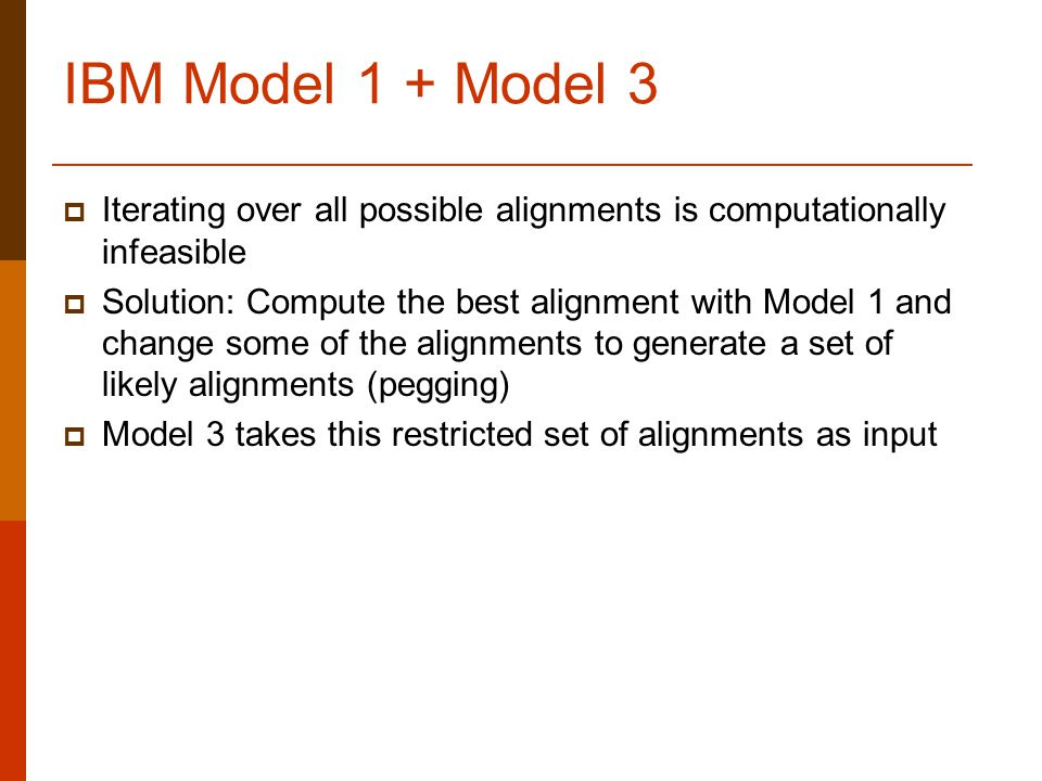 IBM Model 1 + Model 3  Iterating over all possible alignments is computationally infeasible  Solution: Compute the best alignment with Model 1 and change some of the alignments to generate a set of likely alignments (pegging)  Model 3 takes this restricted set of alignments as input