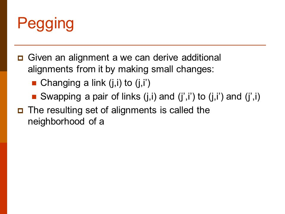 Pegging  Given an alignment a we can derive additional alignments from it by making small changes: Changing a link (j,i) to (j,i') Swapping a pair of links (j,i) and (j',i') to (j,i') and (j',i)  The resulting set of alignments is called the neighborhood of a
