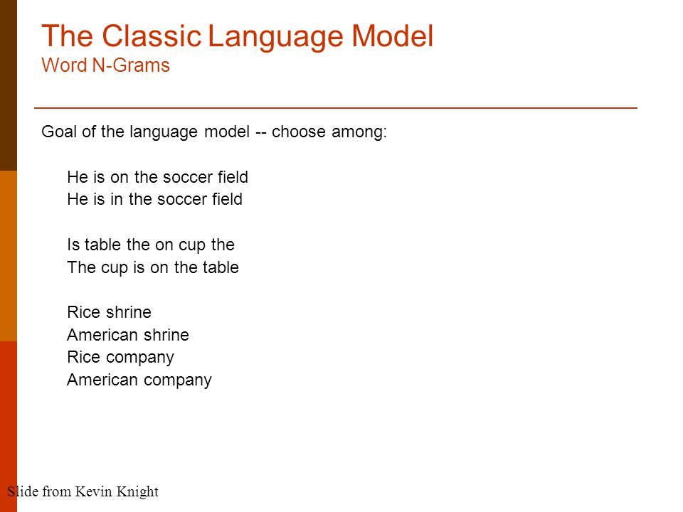 The Classic Language Model Word N-Grams Goal of the language model -- choose among: He is on the soccer field He is in the soccer field Is table the on cup the The cup is on the table Rice shrine American shrine Rice company American company Slide from Kevin Knight