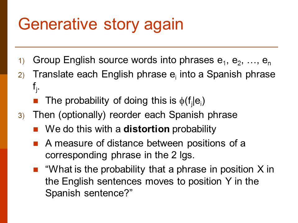 Generative story again 1) Group English source words into phrases e 1, e 2, …, e n 2) Translate each English phrase e i into a Spanish phrase f j.