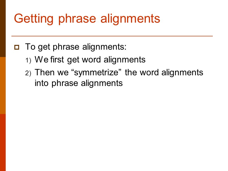 Getting phrase alignments  To get phrase alignments: 1) We first get word alignments 2) Then we symmetrize the word alignments into phrase alignments