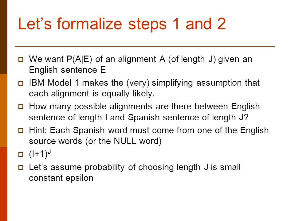 Let's formalize steps 1 and 2  We want P(A|E) of an alignment A (of length J) given an English sentence E  IBM Model 1 makes the (very) simplifying assumption that each alignment is equally likely.