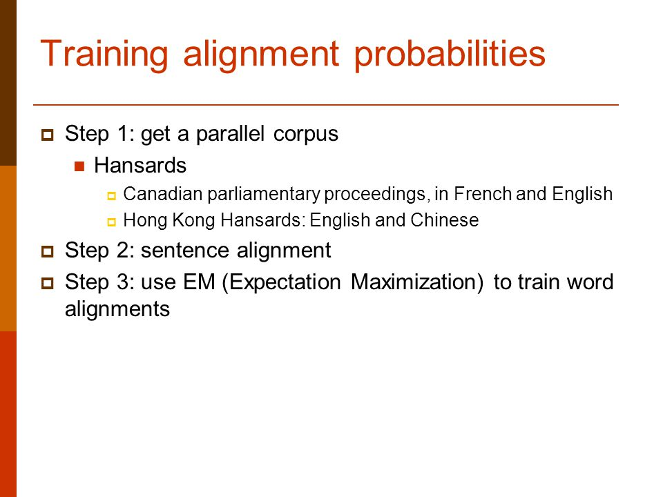Training alignment probabilities  Step 1: get a parallel corpus Hansards  Canadian parliamentary proceedings, in French and English  Hong Kong Hansards: English and Chinese  Step 2: sentence alignment  Step 3: use EM (Expectation Maximization) to train word alignments