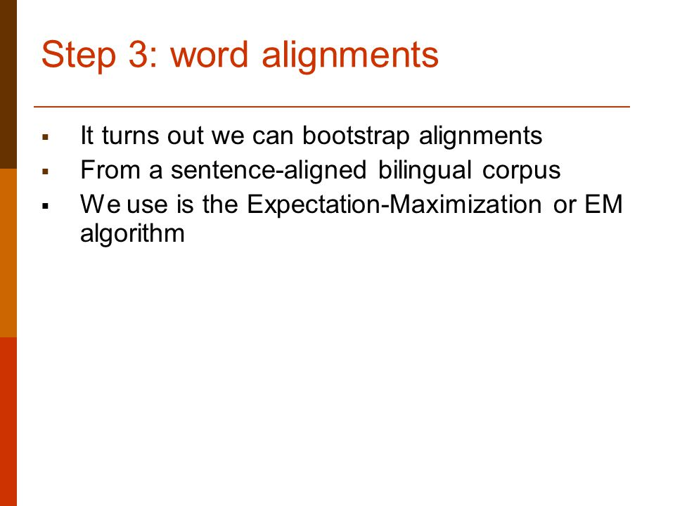 Step 3: word alignments  It turns out we can bootstrap alignments  From a sentence-aligned bilingual corpus  We use is the Expectation-Maximization or EM algorithm