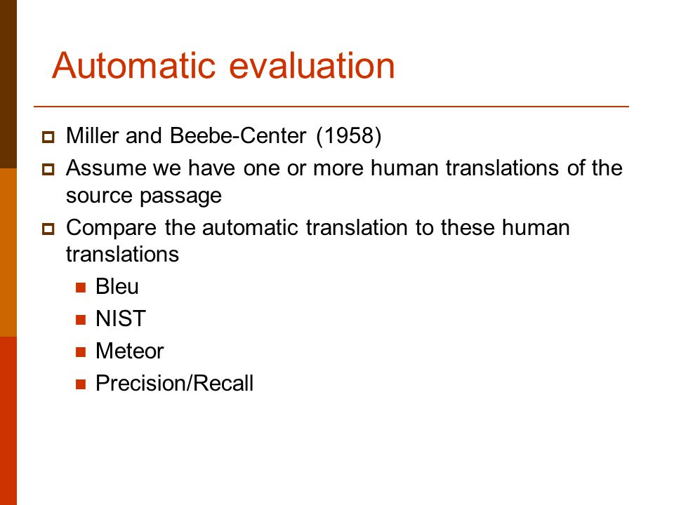 Automatic evaluation  Miller and Beebe-Center (1958)  Assume we have one or more human translations of the source passage  Compare the automatic translation to these human translations Bleu NIST Meteor Precision/Recall