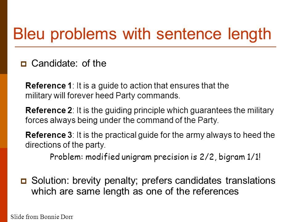 Bleu problems with sentence length  Candidate: of the  Solution: brevity penalty; prefers candidates translations which are same length as one of the references Reference 1: It is a guide to action that ensures that the military will forever heed Party commands.