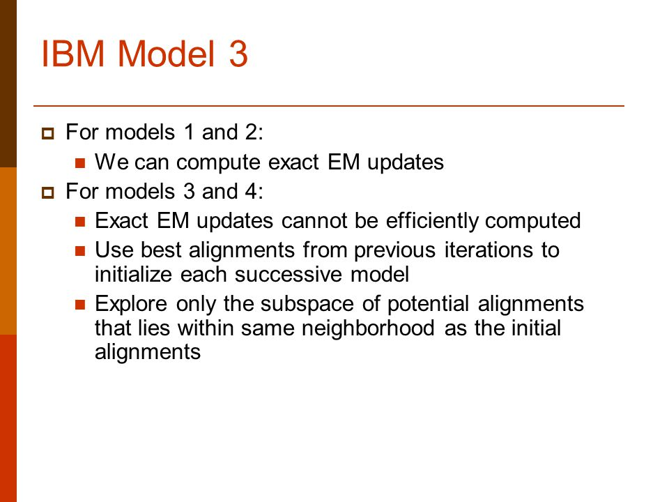 IBM Model 3  For models 1 and 2: We can compute exact EM updates  For models 3 and 4: Exact EM updates cannot be efficiently computed Use best alignments from previous iterations to initialize each successive model Explore only the subspace of potential alignments that lies within same neighborhood as the initial alignments