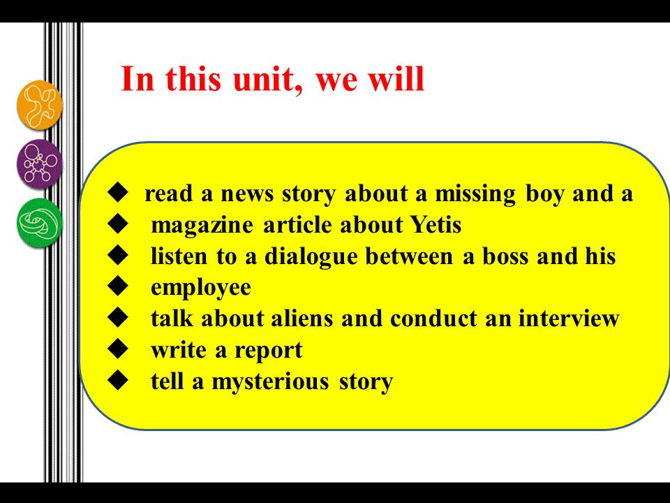  read a news story about a missing boy and a  magazine article about Yetis  listen to a dialogue between a boss and his  employee  talk about aliens and conduct an interview  write a report  tell a mysterious story In this unit, we will