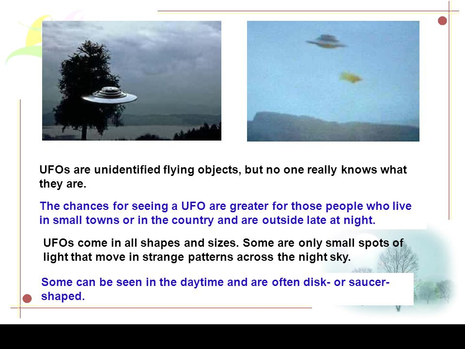 UFOs are unidentified flying objects, but no one really knows what they are.