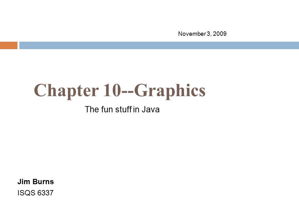 Chapter 10--Graphics November 3, 2009 Jim Burns ISQS 6337 The fun stuff in Java