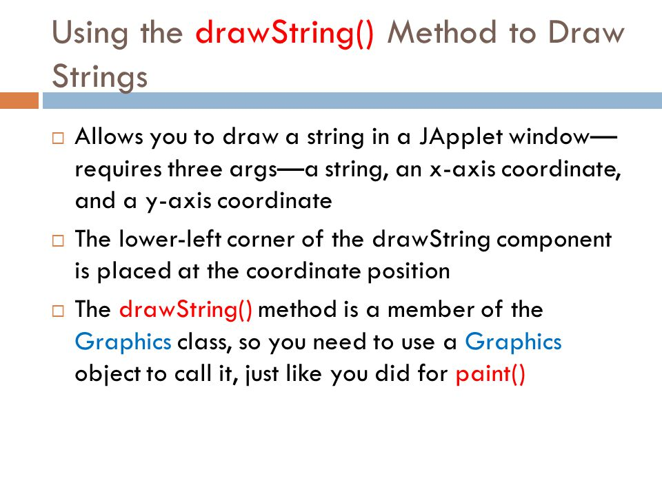 Using the drawString() Method to Draw Strings  Allows you to draw a string in a JApplet window— requires three args—a string, an x-axis coordinate, a