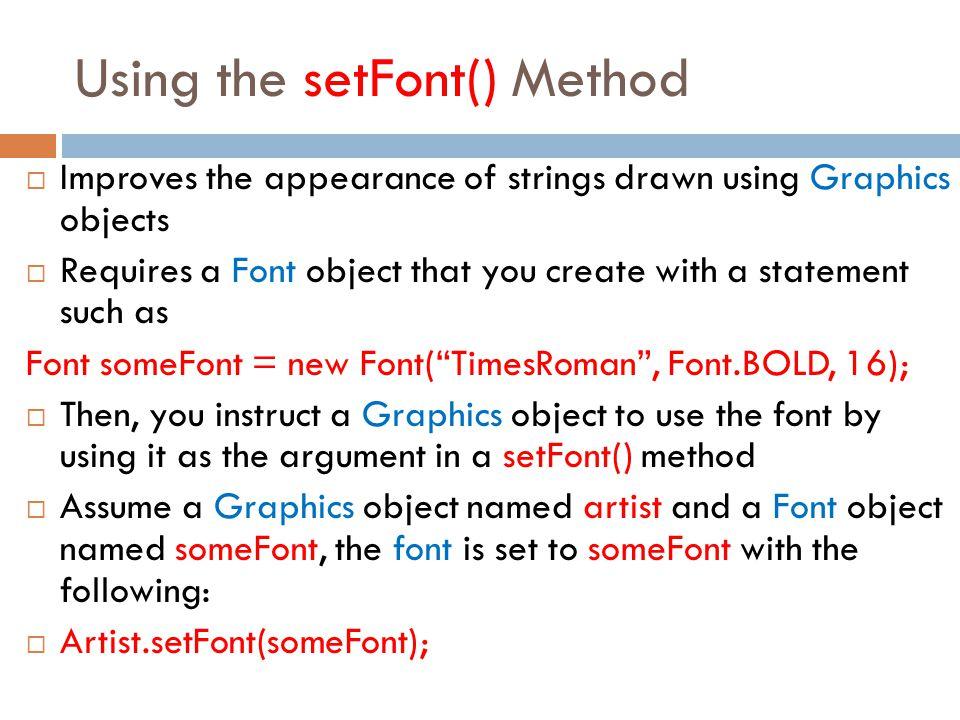 Using the setFont() Method  Improves the appearance of strings drawn using Graphics objects  Requires a Font object that you create with a statement