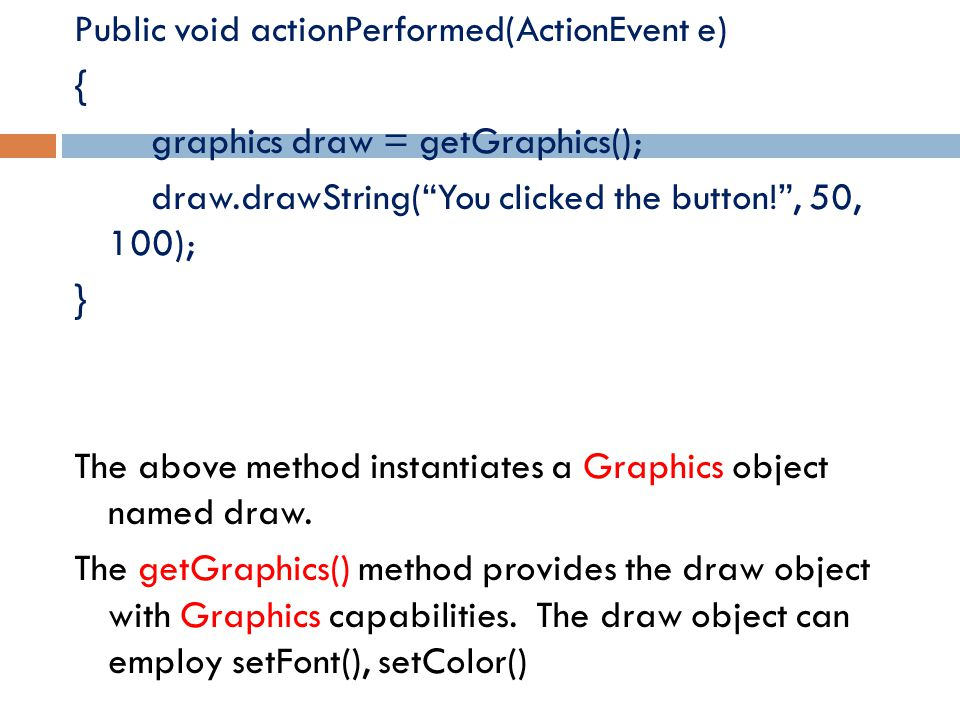 "Public void actionPerformed(ActionEvent e) { graphics draw = getGraphics(); draw.drawString(""You clicked the button!"", 50, 100); } The above method in"