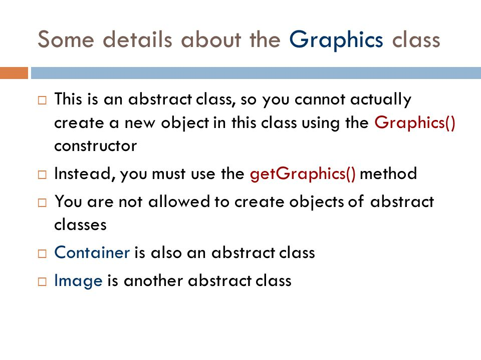 Some details about the Graphics class  This is an abstract class, so you cannot actually create a new object in this class using the Graphics() const