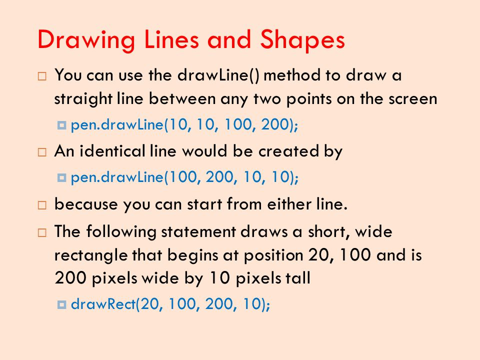 Drawing Lines and Shapes  You can use the drawLine() method to draw a straight line between any two points on the screen  pen.drawLine(10, 10, 100,