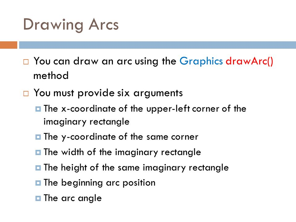 Drawing Arcs  You can draw an arc using the Graphics drawArc() method  You must provide six arguments  The x-coordinate of the upper-left corner of