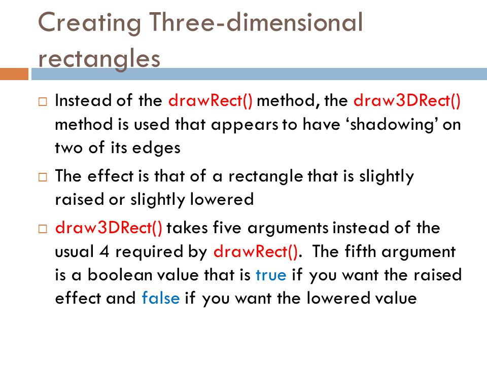 Creating Three-dimensional rectangles  Instead of the drawRect() method, the draw3DRect() method is used that appears to have 'shadowing' on two of i