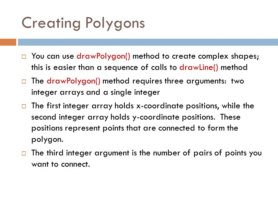 Creating Polygons  You can use drawPolygon() method to create complex shapes; this is easier than a sequence of calls to drawLine() method  The draw