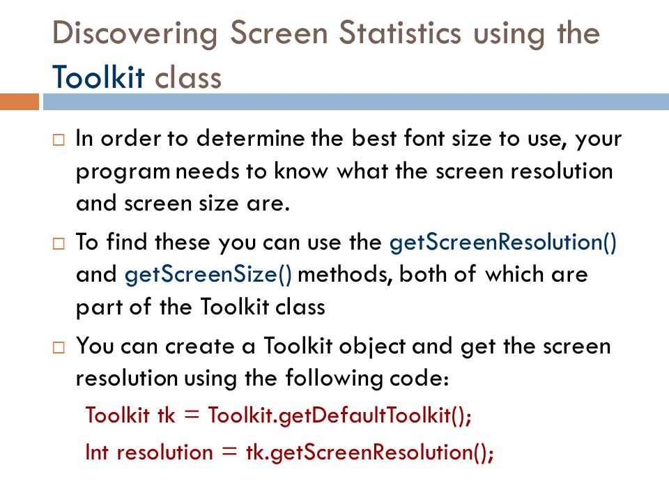 Discovering Screen Statistics using the Toolkit class  In order to determine the best font size to use, your program needs to know what the screen re