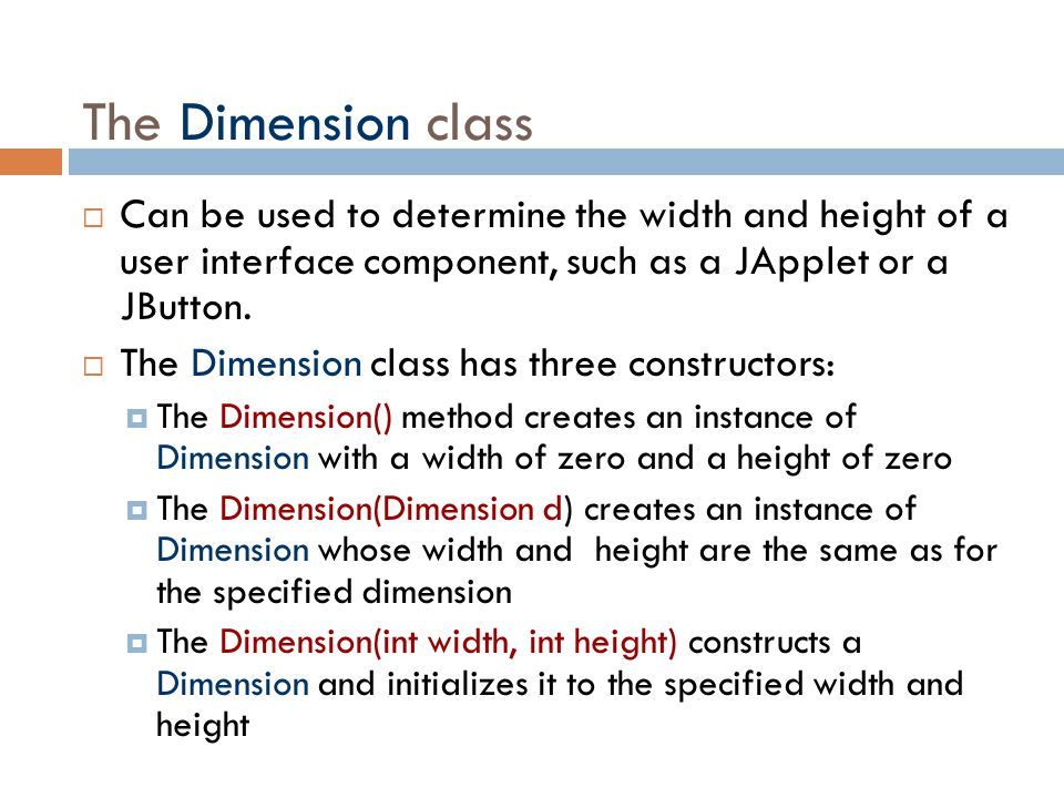 The Dimension class  Can be used to determine the width and height of a user interface component, such as a JApplet or a JButton.  The Dimension cla