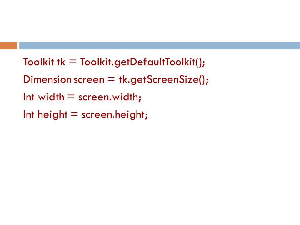 Toolkit tk = Toolkit.getDefaultToolkit(); Dimension screen = tk.getScreenSize(); Int width = screen.width; Int height = screen.height;