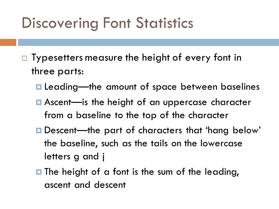 Discovering Font Statistics  Typesetters measure the height of every font in three parts:  Leading—the amount of space between baselines  Ascent—is