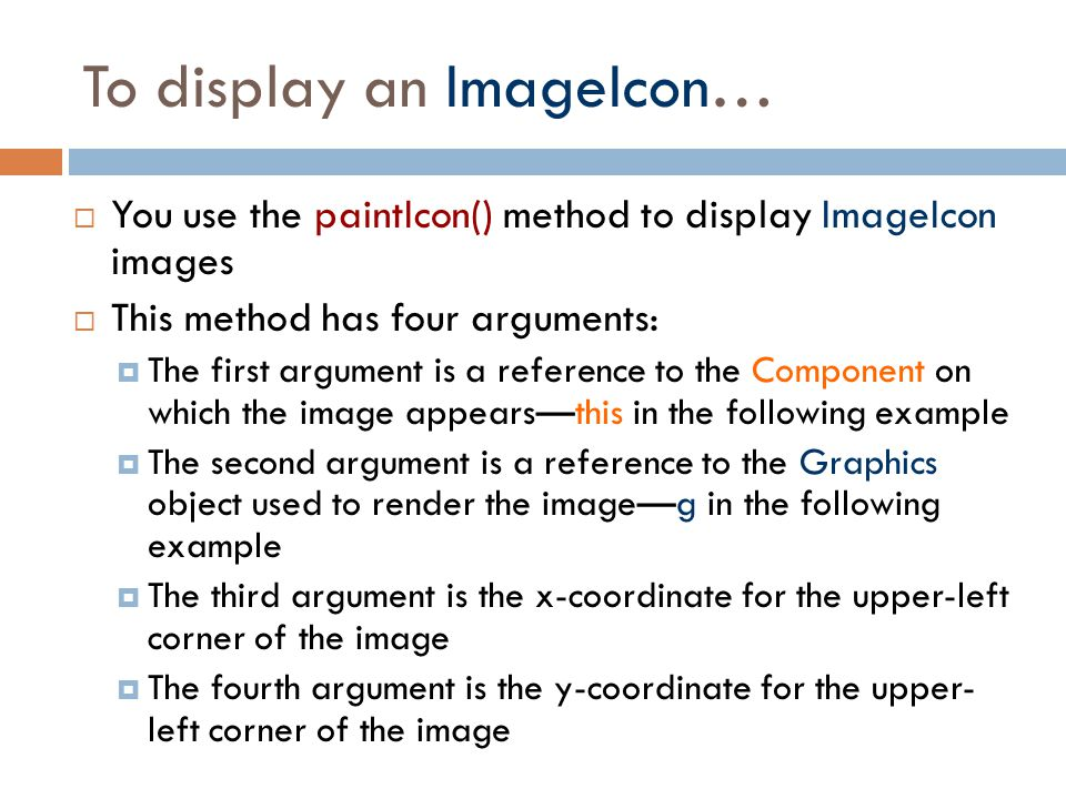To display an ImageIcon…  You use the paintIcon() method to display ImageIcon images  This method has four arguments:  The first argument is a refe