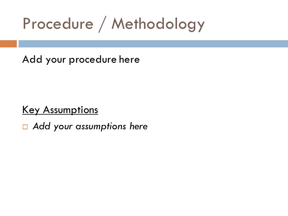 Procedure / Methodology Add your procedure here Key Assumptions  Add your assumptions here
