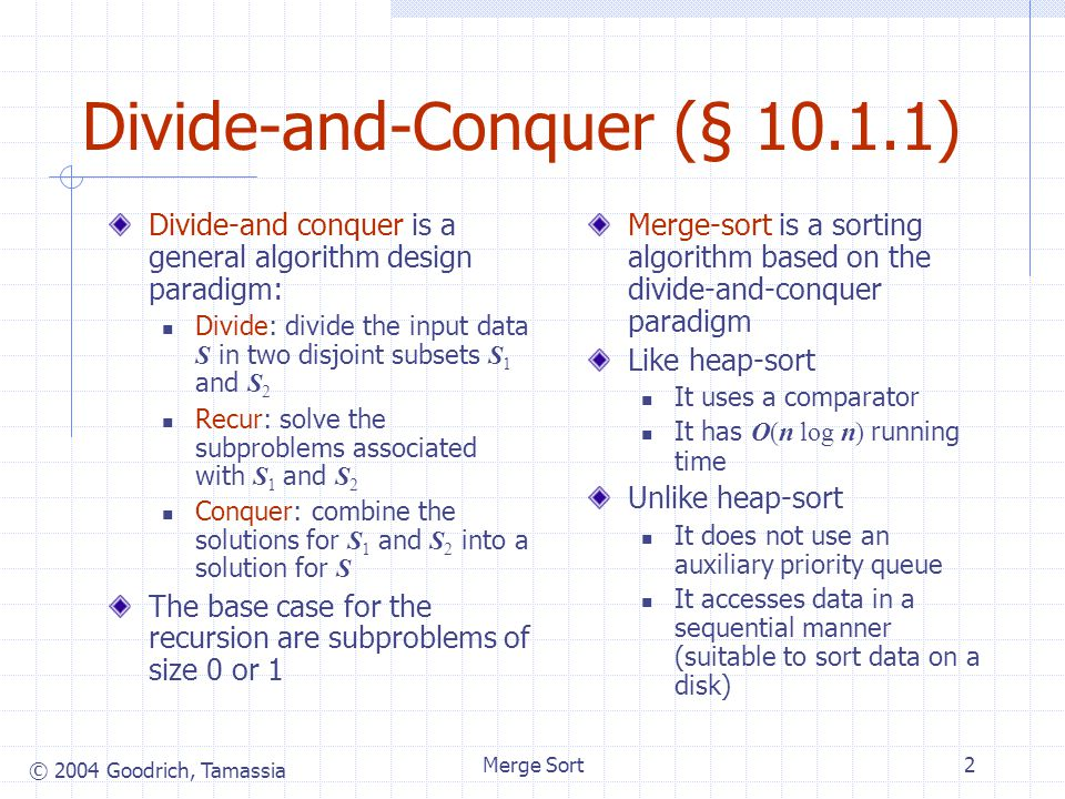 © 2004 Goodrich, Tamassia Merge Sort2 Divide-and-Conquer (§ 10.1.1) Divide-and conquer is a general algorithm design paradigm: Divide: divide the inpu