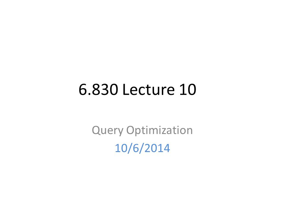 6.830 Lecture 10 Query Optimization 10/6/2014