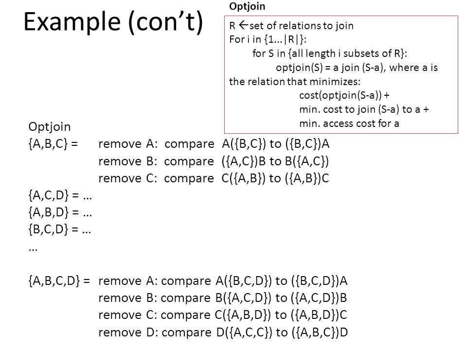 Example (con't) Optjoin {A,B,C} = remove A: compare A({B,C}) to ({B,C})A remove B: compare ({A,C})B to B({A,C}) remove C: compare C({A,B}) to ({A,B})C {A,C,D} = … {A,B,D} = … {B,C,D} = … … {A,B,C,D} = remove A: compare A({B,C,D}) to ({B,C,D})A remove B: compare B({A,C,D}) to ({A,C,D})B remove C: compare C({A,B,D}) to ({A,B,D})C remove D: compare D({A,C,C}) to ({A,B,C})D R  set of relations to join For i in {1...|R|}: for S in {all length i subsets of R}: optjoin(S) = a join (S-a), where a is the relation that minimizes: cost(optjoin(S-a)) + min.