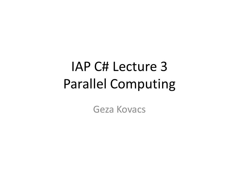 IAP C# Lecture 3 Parallel Computing Geza Kovacs