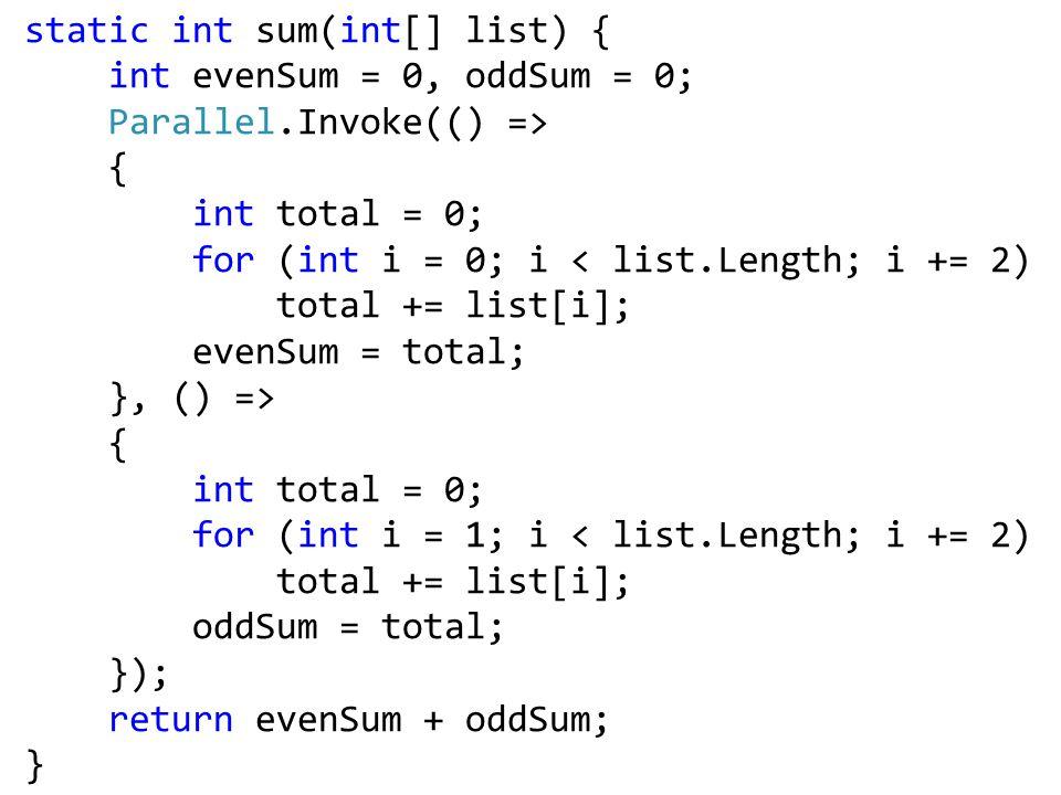 static int sum(int[] list) { int evenSum = 0, oddSum = 0; Parallel.Invoke(() => { int total = 0; for (int i = 0; i < list.Length; i += 2) total += list[i]; evenSum = total; }, () => { int total = 0; for (int i = 1; i < list.Length; i += 2) total += list[i]; oddSum = total; }); return evenSum + oddSum; }