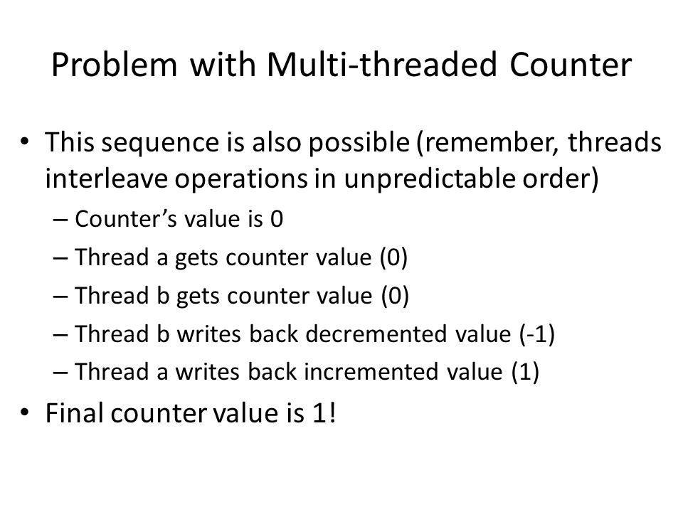 Problem with Multi-threaded Counter This sequence is also possible (remember, threads interleave operations in unpredictable order) – Counter's value is 0 – Thread a gets counter value (0) – Thread b gets counter value (0) – Thread b writes back decremented value (-1) – Thread a writes back incremented value (1) Final counter value is 1!