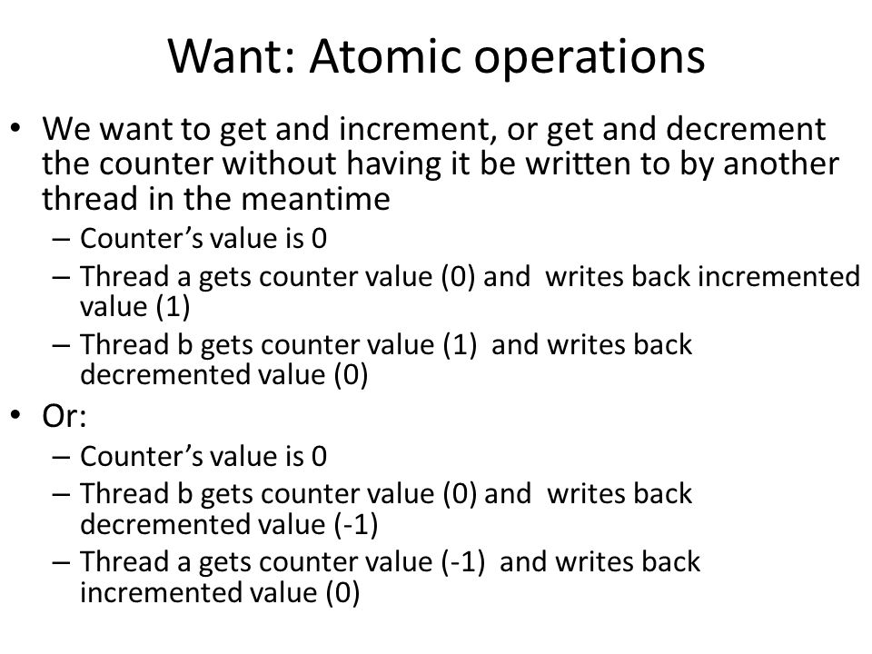 Want: Atomic operations We want to get and increment, or get and decrement the counter without having it be written to by another thread in the meantime – Counter's value is 0 – Thread a gets counter value (0) and writes back incremented value (1) – Thread b gets counter value (1) and writes back decremented value (0) Or: – Counter's value is 0 – Thread b gets counter value (0) and writes back decremented value (-1) – Thread a gets counter value (-1) and writes back incremented value (0)