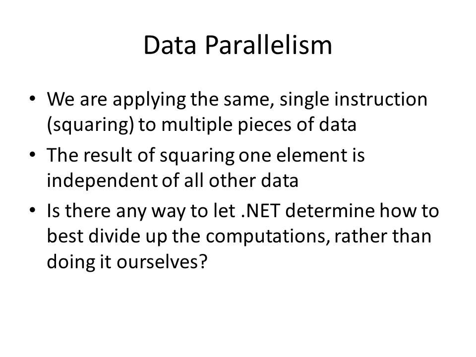 Data Parallelism We are applying the same, single instruction (squaring) to multiple pieces of data The result of squaring one element is independent of all other data Is there any way to let.NET determine how to best divide up the computations, rather than doing it ourselves?