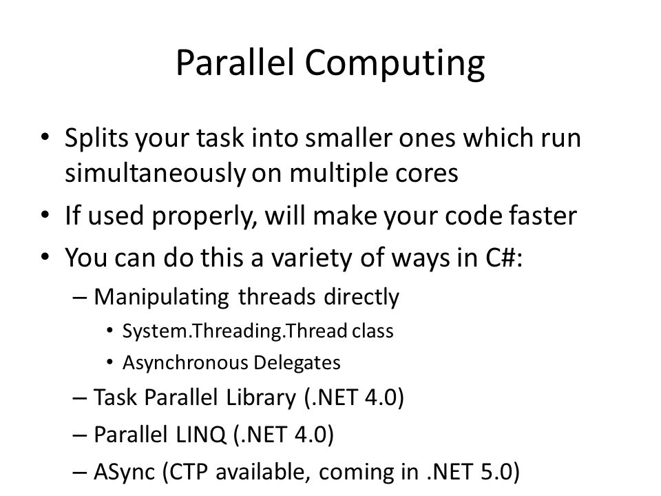 Parallel Computing Splits your task into smaller ones which run simultaneously on multiple cores If used properly, will make your code faster You can do this a variety of ways in C#: – Manipulating threads directly System.Threading.Thread class Asynchronous Delegates – Task Parallel Library (.NET 4.0) – Parallel LINQ (.NET 4.0) – ASync (CTP available, coming in.NET 5.0)
