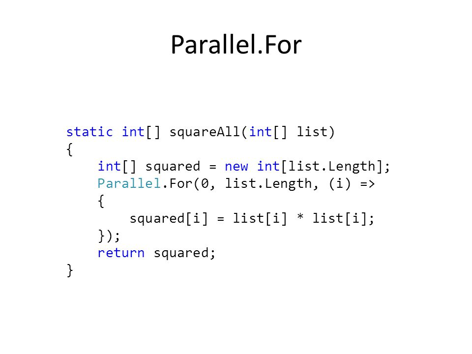 Parallel.For static int[] squareAll(int[] list) { int[] squared = new int[list.Length]; Parallel.For(0, list.Length, (i) => { squared[i] = list[i] * list[i]; }); return squared; }