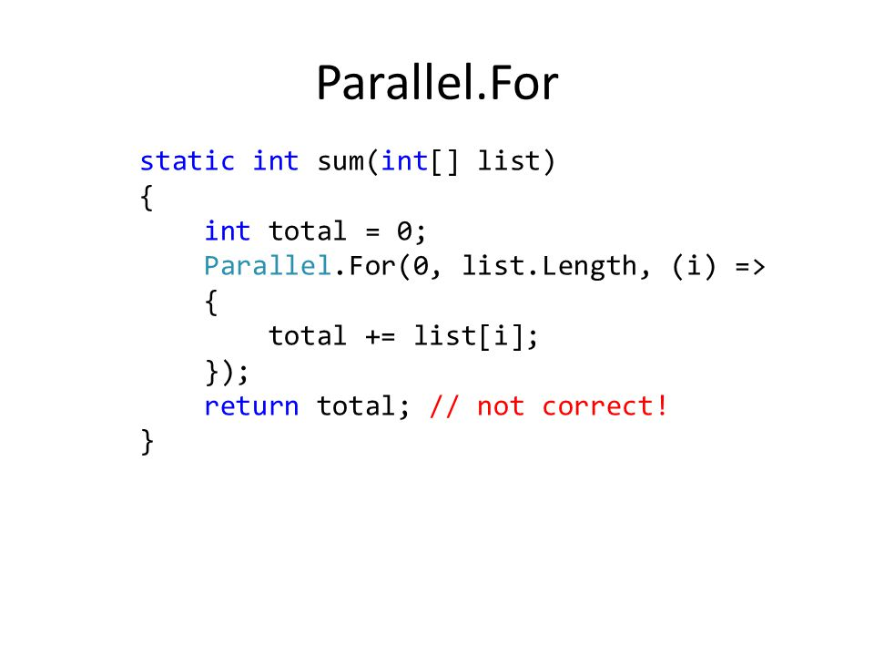 static int sum(int[] list) { int total = 0; Parallel.For(0, list.Length, (i) => { total += list[i]; }); return total; // not correct.
