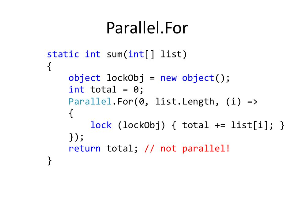 static int sum(int[] list) { object lockObj = new object(); int total = 0; Parallel.For(0, list.Length, (i) => { lock (lockObj) { total += list[i]; } }); return total; // not parallel.