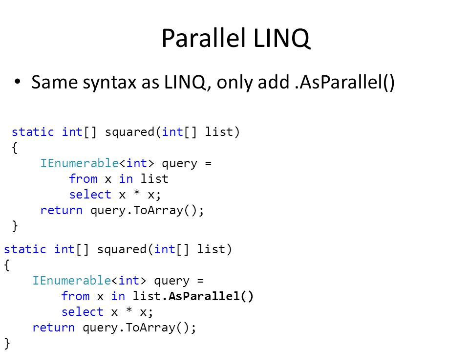 Parallel LINQ Same syntax as LINQ, only add.AsParallel() static int[] squared(int[] list) { IEnumerable query = from x in list select x * x; return query.ToArray(); } static int[] squared(int[] list) { IEnumerable query = from x in list.AsParallel() select x * x; return query.ToArray(); }