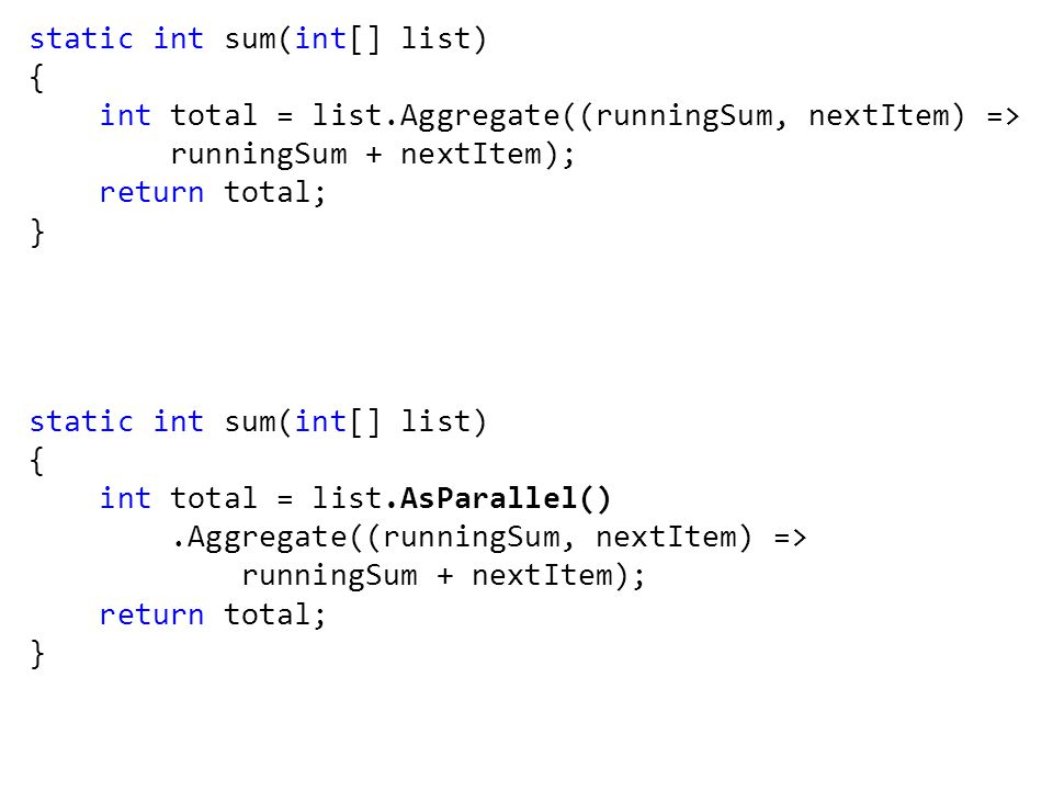 static int sum(int[] list) { int total = list.Aggregate((runningSum, nextItem) => runningSum + nextItem); return total; } static int sum(int[] list) { int total = list.AsParallel().Aggregate((runningSum, nextItem) => runningSum + nextItem); return total; }