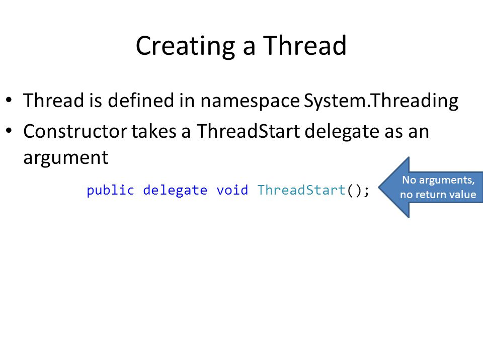 Creating a Thread Thread is defined in namespace System.Threading Constructor takes a ThreadStart delegate as an argument public delegate void ThreadStart(); No arguments, no return value