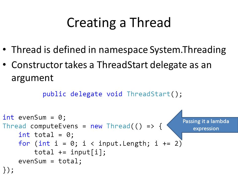 Creating a Thread Thread is defined in namespace System.Threading Constructor takes a ThreadStart delegate as an argument public delegate void ThreadStart(); int evenSum = 0; Thread computeEvens = new Thread(() => { int total = 0; for (int i = 0; i < input.Length; i += 2) total += input[i]; evenSum = total; }); Passing it a lambda expression