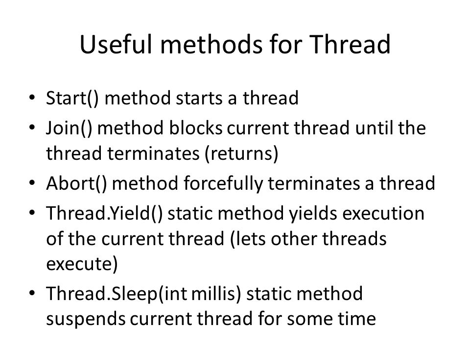 Useful methods for Thread Start() method starts a thread Join() method blocks current thread until the thread terminates (returns) Abort() method forcefully terminates a thread Thread.Yield() static method yields execution of the current thread (lets other threads execute) Thread.Sleep(int millis) static method suspends current thread for some time