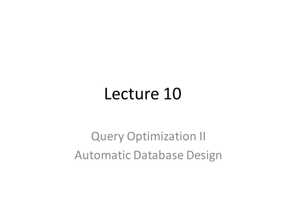 Lecture 10 Query Optimization II Automatic Database Design